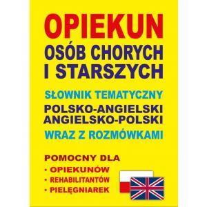 Słownik Tematyczny Angielsko-Polsko-Angielski. Opiekun Osób Chorych i Starszych