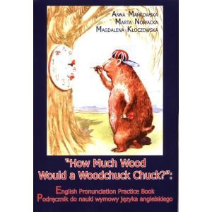 """""""How Much Wood Would a Woodchuck Chuck"""": English Pronunciation Practice Book. Podręcznik do nauki wymowy języka angielskiego"""