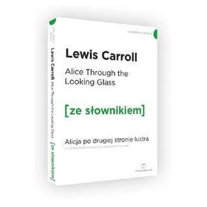 Alice Through the Looking-Glass. Alicja po drugiej stronie lustra z podręcznym słownikiem ang-pol