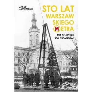 Sto lat warszawskiego metra. Od pomysłu do realizacji /varsaviana/