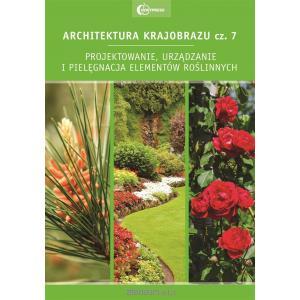 Architektura krajobrazu 7. Projektowanie, urządzanie i pielęgnacja elementów roślinnych