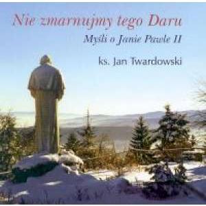 Nie zmarnujmy tego daru: myśli o Janie Pawle II