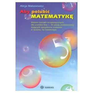 Aby polubić matematykę. Zestaw ćwiczeń terapeutycznych kl. 1-3 Szkoła Podstawowa