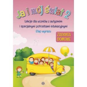Ja i Mój Świat 2. Zadania Domowe. Lekcje Dla Uczniów z Autyzmem i Specjalnymi Potrzebami Edukacyjnymi. Etap Wyrazu
