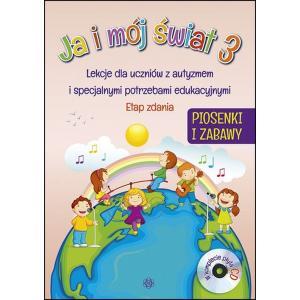 Ja i Mój Świat 3. Piosenki i Zabawy + CD. Lekcje Dla Uczniów z Autyzmem i Specjalnymi Potrzebami Edukacyjnymi. Etap Zdania
