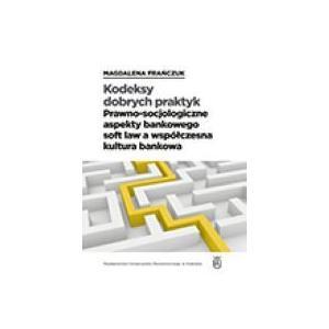 Kodeksy dobrych praktyk. Prawno-socj. aspekty bankowego soft law a współczesna kultura bankowa