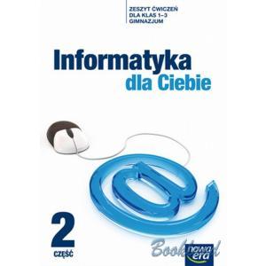 Informatyka Dla Ciebie. Ćwiczenia. Klasa 1-3 Część 2. Gimnazjum