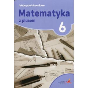 Matematyka z Plusem. Lekcje Powtórzeniowe. Klasa 6. Szkoła Podstawowa