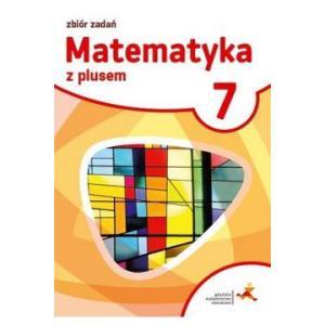 Matematyka z Plusem. Zbiór Zadań. Klasa 7. Szkoła Podstawowa