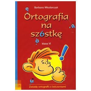 Ortografia na Szóstkę. Zasady Ortografii z Ćwiczeniami Klasa 6