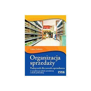 Organizacja Sprzedaży. Podręcznik Dla Zawodu Sprzedawca w Zasadniczej Szkole Zawodowej i Szkole Policealnej