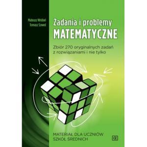 Zadania i problemy matematyczne. Zbiór 270 oryginalnych zadań z rozwiązaniami dla szkół średnich