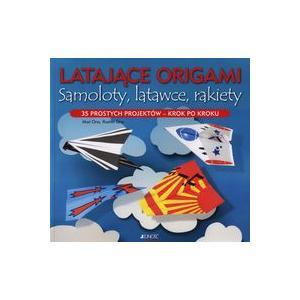 Latające Origami. Samoloty, Latawce, Rakiety. 35 Prostych Projektów - Krok po Kroku