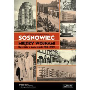 Sosnowiec między wojnami Opowieść o życiu miasta 1918-1939