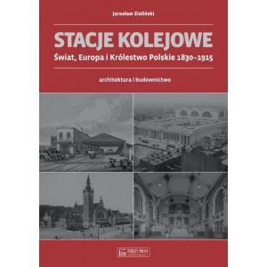 Stacje Kolejowe. Świat, Europa i Królestwo Polskie 1830-1915. Architektura i Budownictwo