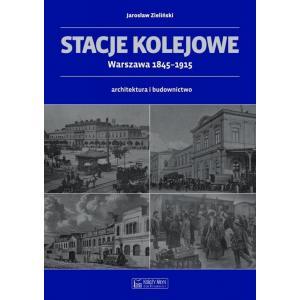 Stacje Kolejowe. Warszawa 1845-1915. Architektura i Budownictwo