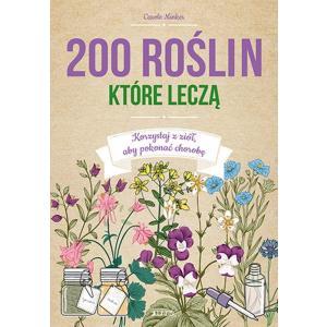 200 roślin, które leczą. Korzystaj z ziół, aby pokonać chorobę