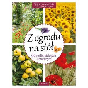 Z ogrodu na stół. 60 roślin pięknych i smacznych