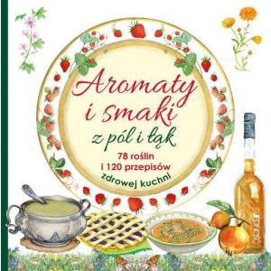 Aromaty i smaki z pól i łąk. 78 roślin i 120 przepisów zdrowej kuchni