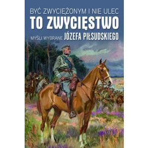 Być Zwyciężonym i Nie Ulec to Zwycięstwo. Myśli Wybrane Józefa Piłsudskiego
