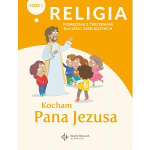 Religia. Podręcznik dla dzieci sześcioletnich. Kocham Pana Jezusa. Podręcznik z ćwiczeniami. Część 1