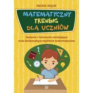 Matematyczny trening dla uczniów. Zadania i ćwiczenia rozwijające oraz doskonalące myślenie matemat.