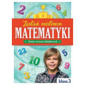 Zostań mistrzem matematyki. Zestaw ćwiczeń dodatkowych. Klasa 3