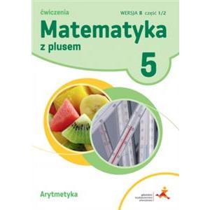 Matematyka z Plusem. Arytmetyka. Ćwiczenia Wersja B. Klasa 5 Część 1/2. Szkoła Podstawowa