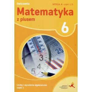 Matematyka z Plusem. Liczby i Wyrażenia Algebraiczne. Ćwiczenia Wersja A. Klasa 6 Część 1/3.  Szkoła Podstawowa