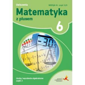 Matematyka z Plusem. Liczby i Wyrażenia Algebraiczne. Ćwiczenia Wersja A. Klasa 6 Część 2/3.  Szkoła Podstawowa