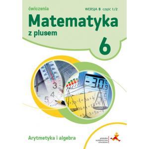 Matematyka z Plusem. Arytmetyka i Algebra. Ćwiczenia Wersja B. Klasa 6 Część 1/2. Szkoła Podstawowa