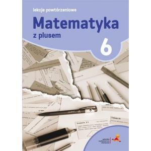 Matematyka z plusem. Klasa 6. Lekcje powtórzeniowe