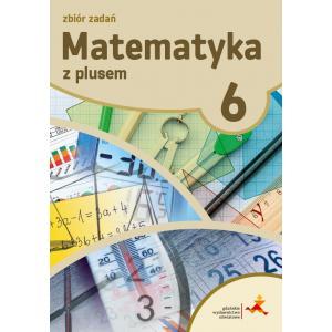 Matematyka z Plusem. Zbiór Zadań. Klasa 6. Szkoła Podstawowa