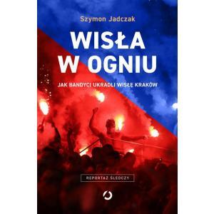 Wisła w ogniu. Jak bandyci ukradli Wisłę Kraków. Reportaż śledczy