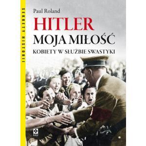 Hitler moja miłość. Kobiety w służbie swastyki