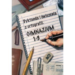 Dyktanda i ćwiczenia z ortografii Gimnazjum kl. 1-3