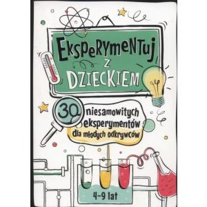 Eksperymentuj z Dzieckiem 30 Niesamowitych Eksperymentów dla Młodych Odkrywców
