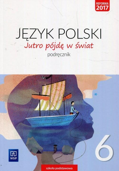 Jutro Pójdę w Świat. Język Polski. Podręcznik. Klasa 6. Szkoła Podstawowa