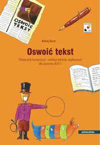 Oswoić Tekst. Podręcznik Kompozycji i Redakcji Tekstów Użytkowych Dla Poziomu B2 i C1