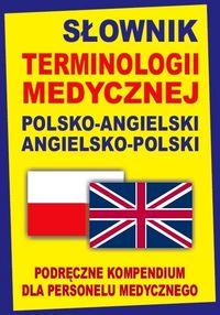 Słownik terminologii medycznej polsko-angielski angielsko-polski. Podręczne kompendium dla personelu medycznego
