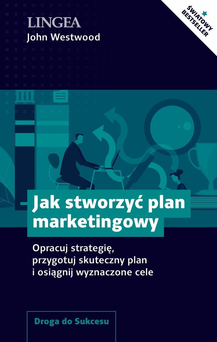 Jak stworzyć plan marketingowy. Opracuj strategię, przygotuj skuteczny plan i osiągnij wyznaczone celeOpracuj strategię, przygotuj skuteczny plan i osiągnij wyznaczone cele